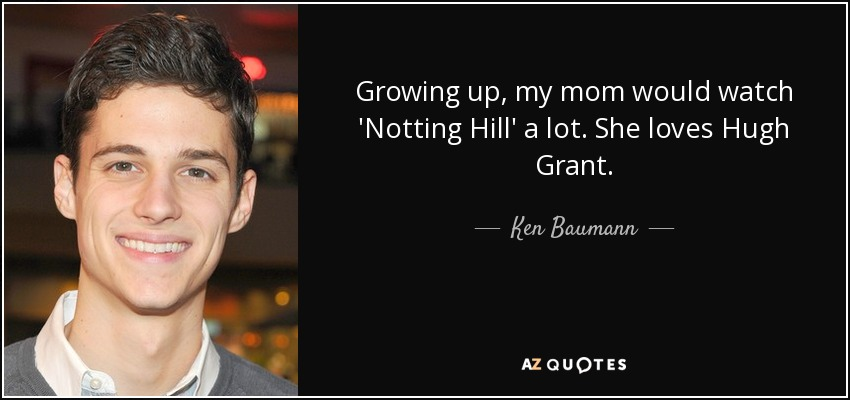 Growing up, my mom would watch 'Notting Hill' a lot. She loves Hugh Grant. - Ken Baumann