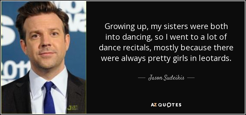 Growing up, my sisters were both into dancing, so I went to a lot of dance recitals, mostly because there were always pretty girls in leotards. - Jason Sudeikis