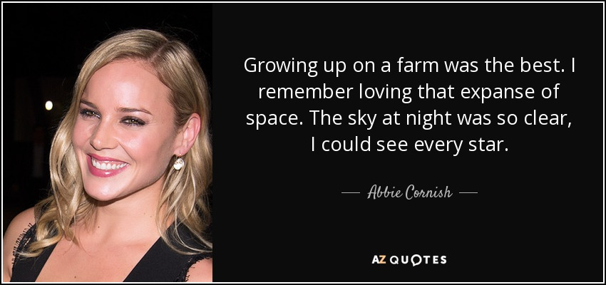 Growing up on a farm was the best. I remember loving that expanse of space. The sky at night was so clear, I could see every star. - Abbie Cornish