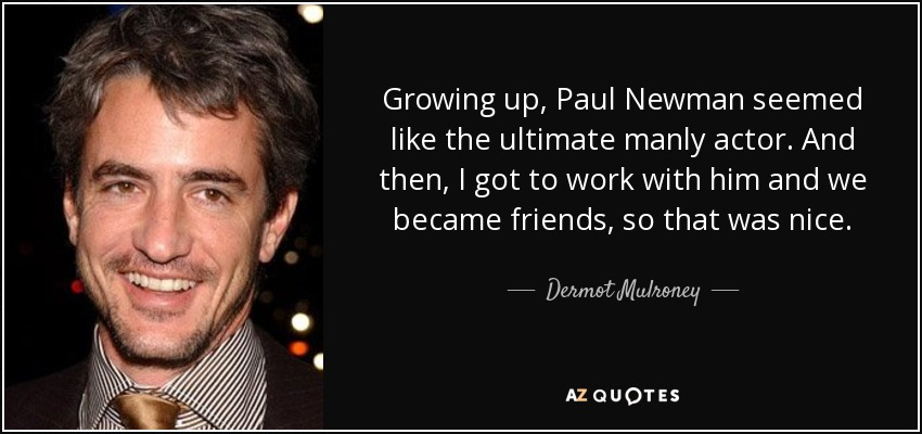 Growing up, Paul Newman seemed like the ultimate manly actor. And then, I got to work with him and we became friends, so that was nice. - Dermot Mulroney