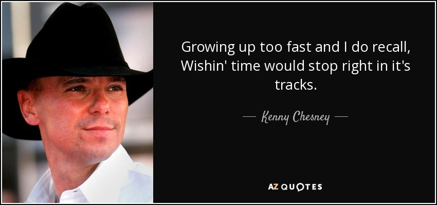 Kenny Chesney Quote: Growing Up Too Fast And I Do Recall