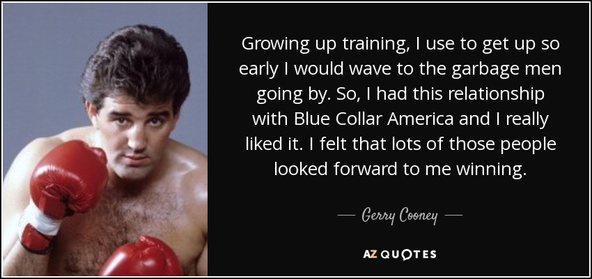 Growing up training, I use to get up so early I would wave to the garbage men going by. So, I had this relationship with Blue Collar America and I really liked it. I felt that lots of those people looked forward to me winning. - Gerry Cooney