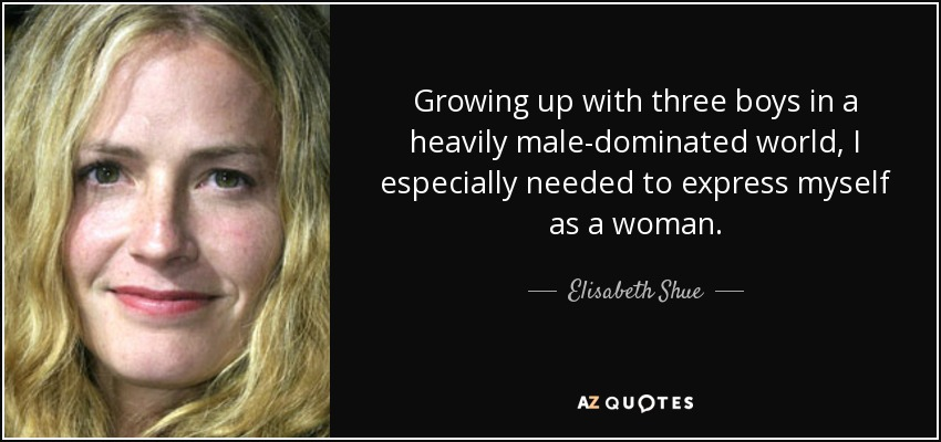 Growing up with three boys in a heavily male-dominated world, I especially needed to express myself as a woman. - Elisabeth Shue