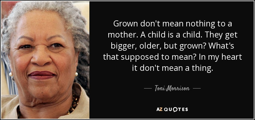Grown don't mean nothing to a mother. A child is a child. They get bigger, older, but grown. In my heart it don't mean a thing. - Toni Morrison