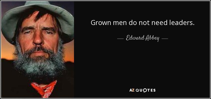 Grown men do not need leaders. - Edward Abbey