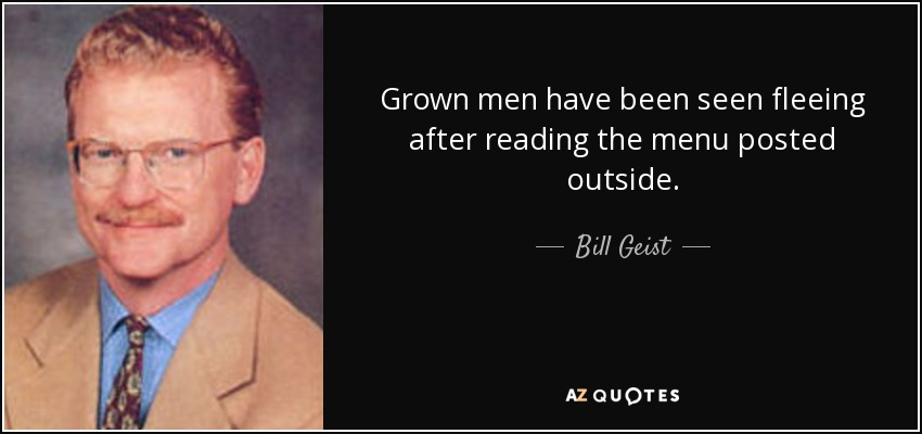 Grown men have been seen fleeing after reading the menu posted outside. - Bill Geist
