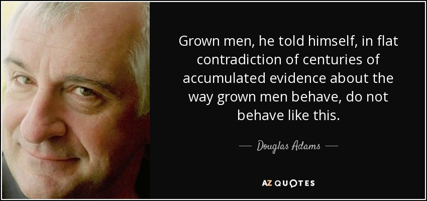 Grown men, he told himself, in flat contradiction of centuries of accumulated evidence about the way grown men behave, do not behave like this. - Douglas Adams