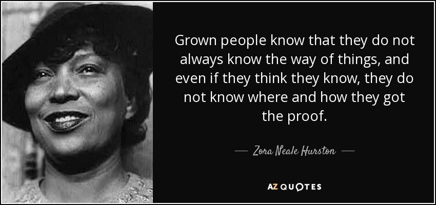 Grown people know that they do not always know the way of things, and even if they think they know, they do not know where and how they got the proof. - Zora Neale Hurston