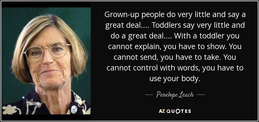 Grown-up people do very little and say a great deal.... Toddlers say very little and do a great deal.... With a toddler you cannot explain, you have to show. You cannot send, you have to take. You cannot control with words, you have to use your body. - Penelope Leach