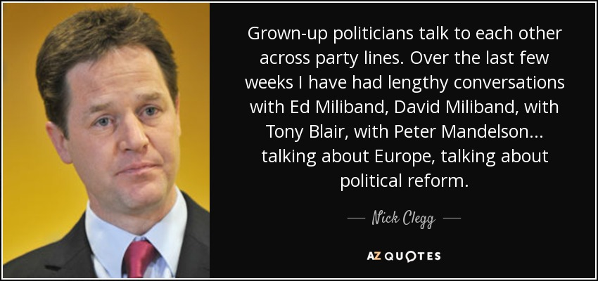 Grown-up politicians talk to each other across party lines. Over the last few weeks I have had lengthy conversations with Ed Miliband, David Miliband, with Tony Blair, with Peter Mandelson... talking about Europe, talking about political reform. - Nick Clegg