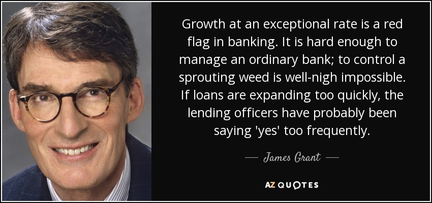 Growth at an exceptional rate is a red flag in banking. It is hard enough to manage an ordinary bank; to control a sprouting weed is well-nigh impossible. If loans are expanding too quickly, the lending officers have probably been saying 'yes' too frequently. - James Grant