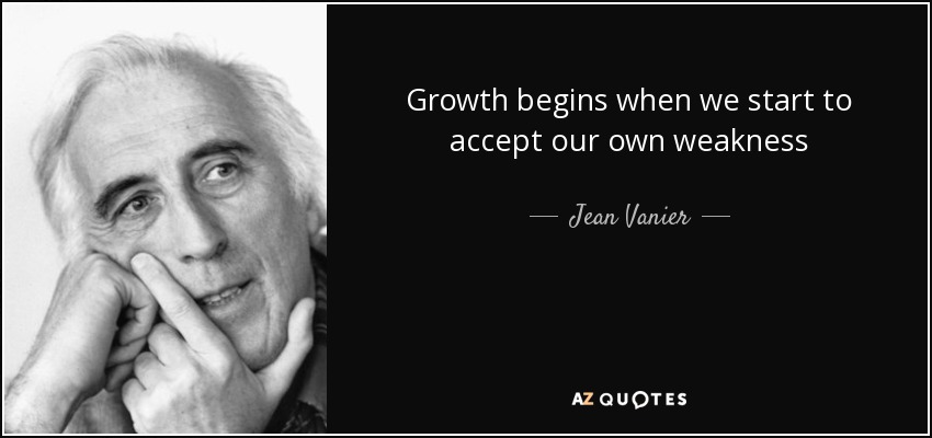 Growth begins when we start to accept our own weakness - Jean Vanier
