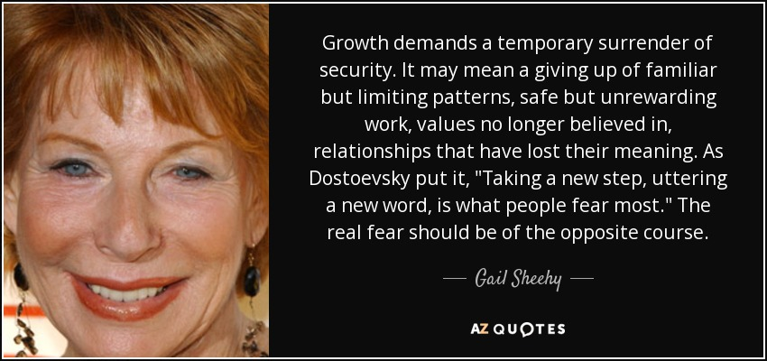 Growth demands a temporary surrender of security. It may mean a giving up of familiar but limiting patterns, safe but unrewarding work, values no longer believed in, relationships that have lost their meaning. As Dostoevsky put it,