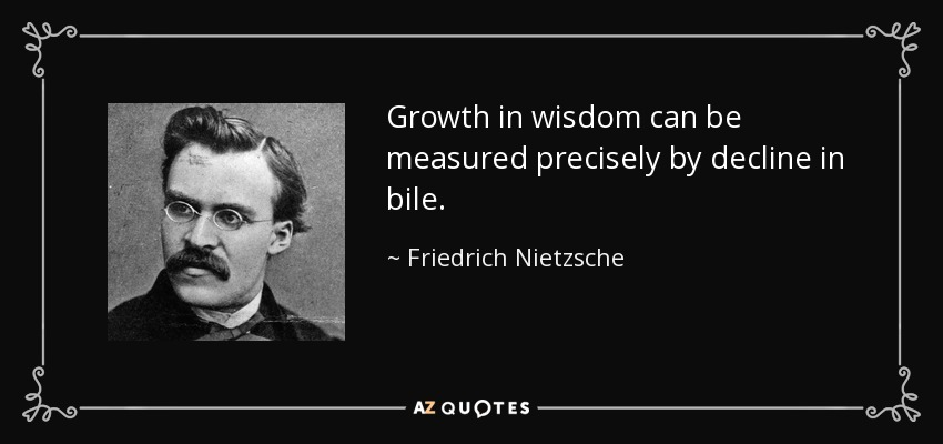 Growth in wisdom can be measured precisely by decline in bile. - Friedrich Nietzsche