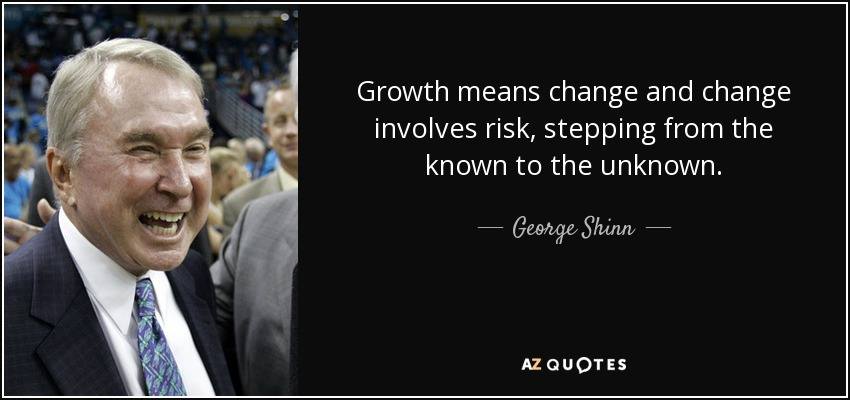 Growth means change and change involves risk, stepping from the known to the unknown. - George Shinn