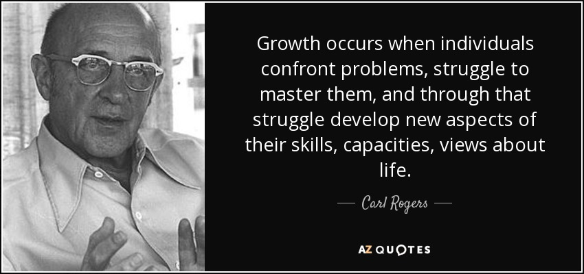 Growth occurs when individuals confront problems, struggle to master them, and through that struggle develop new aspects of their skills, capacities, views about life. - Carl Rogers