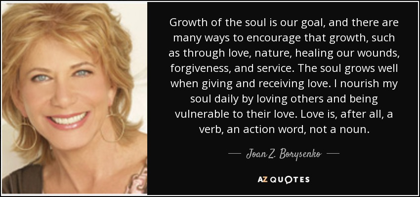 Growth of the soul is our goal, and there are many ways to encourage that growth, such as through love, nature, healing our wounds, forgiveness, and service. The soul grows well when giving and receiving love. I nourish my soul daily by loving others and being vulnerable to their love. Love is, after all, a verb, an action word, not a noun. - Joan Z. Borysenko
