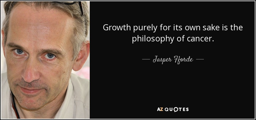 Growth purely for its own sake is the philosophy of cancer. - Jasper Fforde