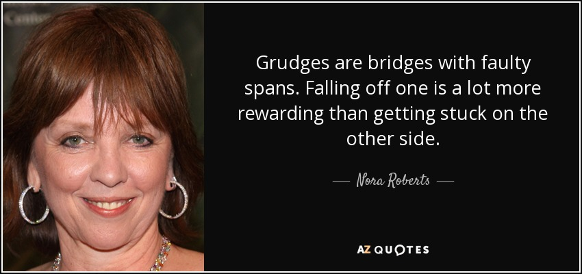 Grudges are bridges with faulty spans. Falling off one is a lot more rewarding than getting stuck on the other side. - Nora Roberts