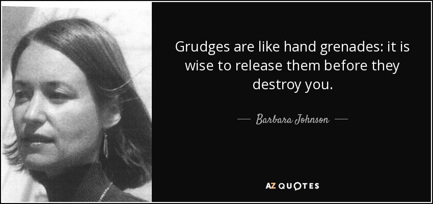 Grudges are like hand grenades: it is wise to release them before they destroy you. - Barbara Johnson
