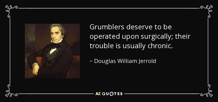 Grumblers deserve to be operated upon surgically; their trouble is usually chronic. - Douglas William Jerrold