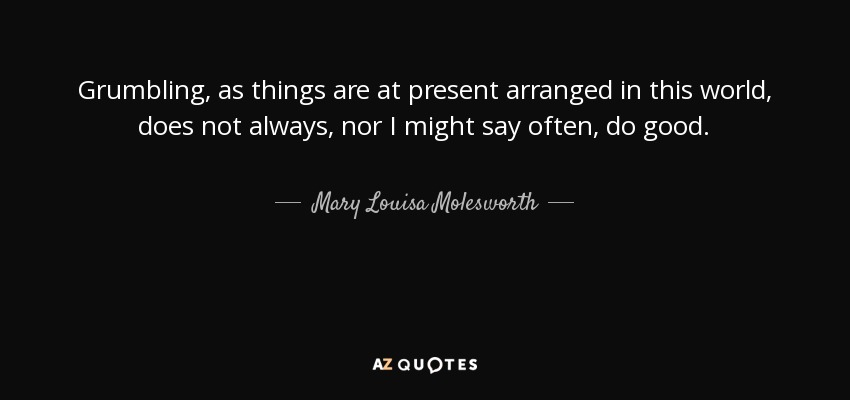 Grumbling, as things are at present arranged in this world, does not always, nor I might say often, do good. - Mary Louisa Molesworth