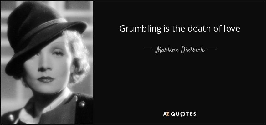 Grumbling is the death of love - Marlene Dietrich