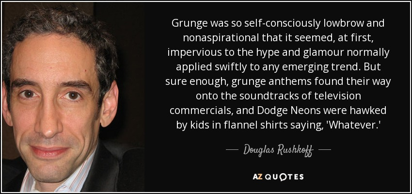 Grunge was so self-consciously lowbrow and nonaspirational that it seemed, at first, impervious to the hype and glamour normally applied swiftly to any emerging trend. But sure enough, grunge anthems found their way onto the soundtracks of television commercials, and Dodge Neons were hawked by kids in flannel shirts saying, 'Whatever.' - Douglas Rushkoff