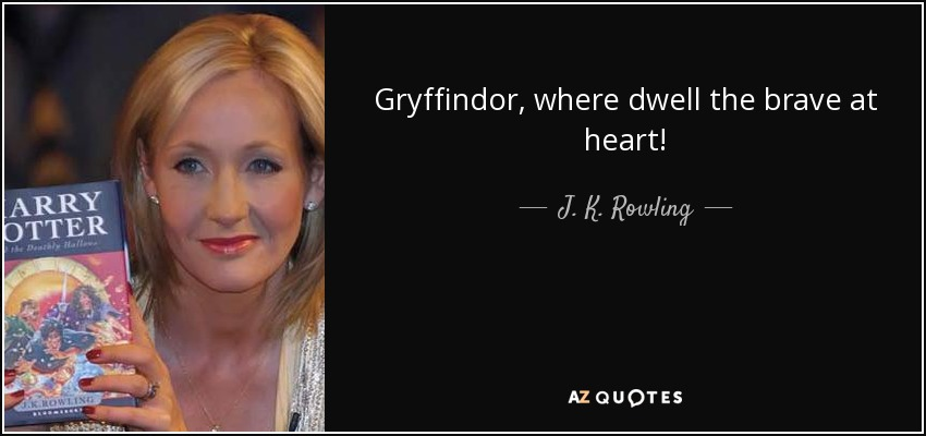 Gryffindor, where dwell the brave at heart! - J. K. Rowling