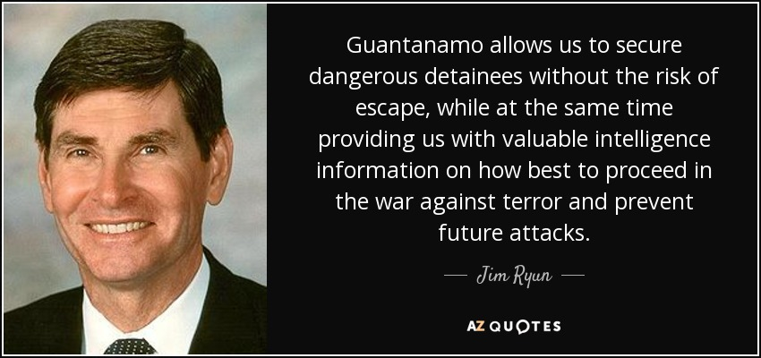 Guantanamo allows us to secure dangerous detainees without the risk of escape, while at the same time providing us with valuable intelligence information on how best to proceed in the war against terror and prevent future attacks. - Jim Ryun
