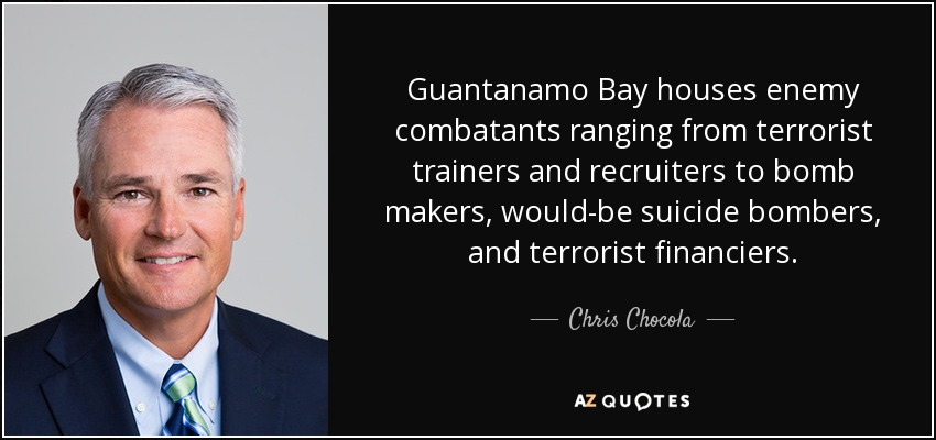 Guantanamo Bay houses enemy combatants ranging from terrorist trainers and recruiters to bomb makers, would-be suicide bombers, and terrorist financiers. - Chris Chocola