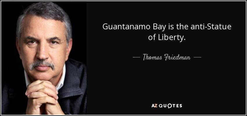 Guantanamo Bay is the anti-Statue of Liberty. - Thomas Friedman