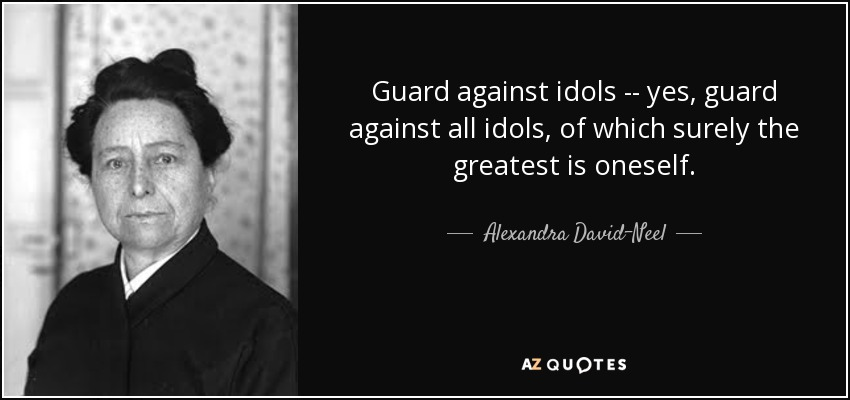 Guard against idols -- yes, guard against all idols, of which surely the greatest is oneself. - Alexandra David-Neel