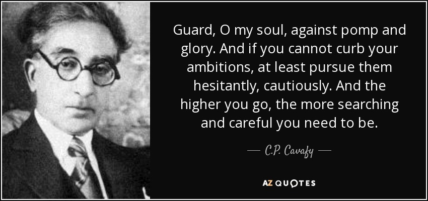 Guard, O my soul, against pomp and glory. And if you cannot curb your ambitions, at least pursue them hesitantly, cautiously. And the higher you go, the more searching and careful you need to be. - C.P. Cavafy