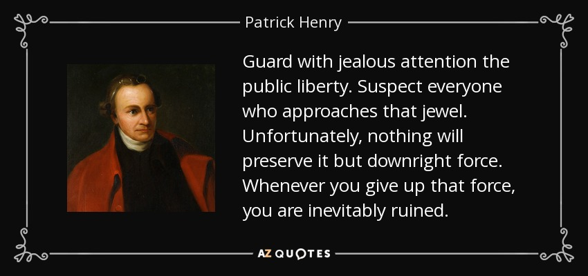 Guard with jealous attention the public liberty. Suspect everyone who approaches that jewel. Unfortunately, nothing will preserve it but downright force. Whenever you give up that force, you are inevitably ruined. - Patrick Henry