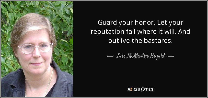 Guard your honor. Let your reputation fall where it will. And outlive the bastards. - Lois McMaster Bujold
