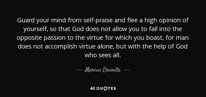 Guard your mind from self-praise and flee a high opinion of yourself, so that God does not allow you to fall into the opposite passion to the virtue for which you boast, for man does not accomplish virtue alone, but with the help of God who sees all. - Marcus Eremita