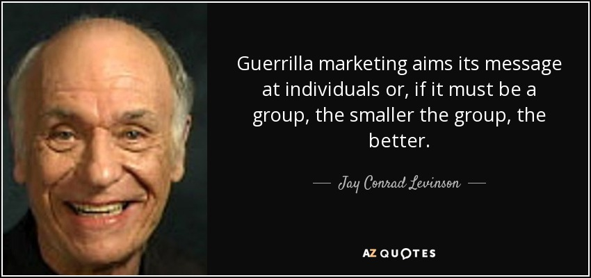Guerrilla marketing aims its message at individuals or, if it must be a group, the smaller the group, the better. - Jay Conrad Levinson