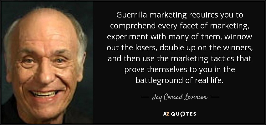 Guerrilla marketing requires you to comprehend every facet of marketing, experiment with many of them, winnow out the losers, double up on the winners, and then use the marketing tactics that prove themselves to you in the battleground of real life. - Jay Conrad Levinson