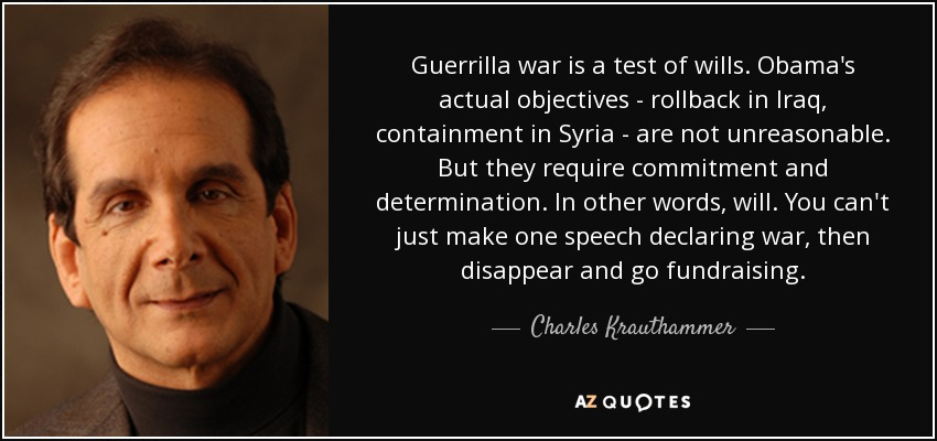 Guerrilla war is a test of wills. Obama's actual objectives - rollback in Iraq, containment in Syria - are not unreasonable. But they require commitment and determination. In other words, will. You can't just make one speech declaring war, then disappear and go fundraising. - Charles Krauthammer
