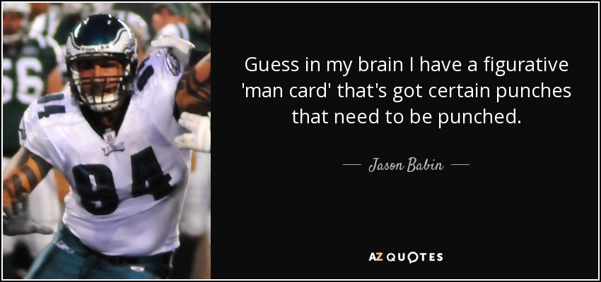 Guess in my brain I have a figurative 'man card' that's got certain punches that need to be punched. - Jason Babin