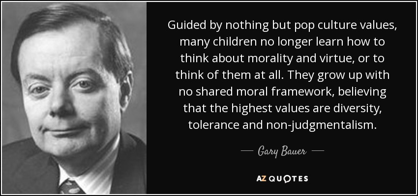 Guided by nothing but pop culture values, many children no longer learn how to think about morality and virtue, or to think of them at all. They grow up with no shared moral framework, believing that the highest values are diversity, tolerance and non-judgmentalism. - Gary Bauer