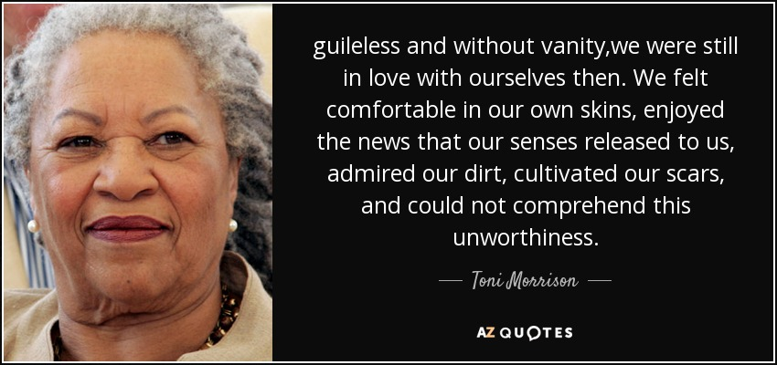 guileless and without vanity,we were still in love with ourselves then. We felt comfortable in our own skins, enjoyed the news that our senses released to us, admired our dirt, cultivated our scars, and could not comprehend this unworthiness. - Toni Morrison
