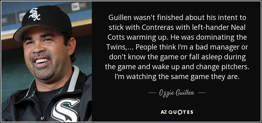 Guillen wasn't finished about his intent to stick with Contreras with left-hander Neal Cotts warming up. He was dominating the Twins, ... People think I'm a bad manager or don't know the game or fall asleep during the game and wake up and change pitchers. I'm watching the same game they are. - Ozzie Guillen