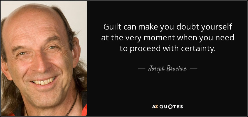 Guilt can make you doubt yourself at the very moment when you need to proceed with certainty. - Joseph Bruchac