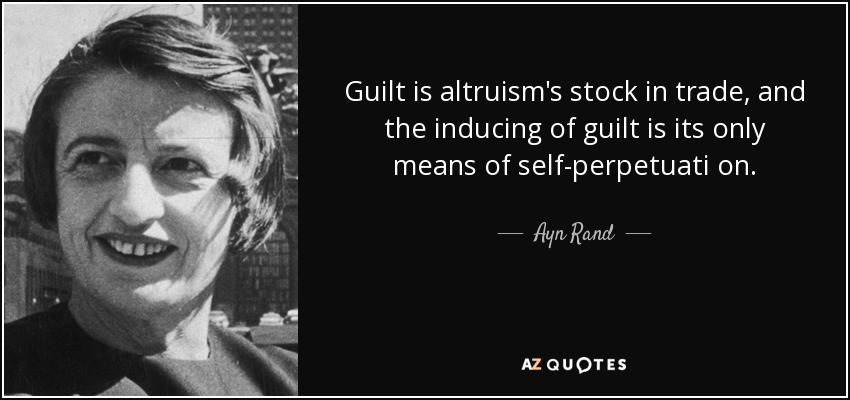 Guilt is altruism's stock in trade, and the inducing of guilt is its only means of self-perpetuati on. - Ayn Rand