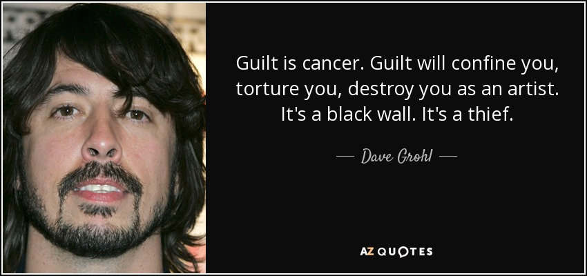 Guilt is cancer. Guilt will confine you, torture you, destroy you as an artist. It's a black wall. It's a thief. - Dave Grohl