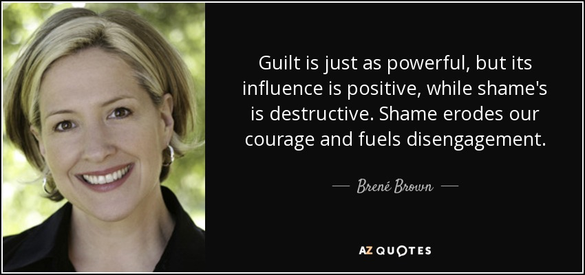 Guilt is just as powerful, but its influence is positive, while shame's is destructive. Shame erodes our courage and fuels disengagement. - Brené Brown