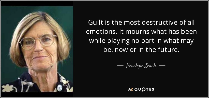 Guilt is the most destructive of all emotions. It mourns what has been while playing no part in what may be, now or in the future. - Penelope Leach