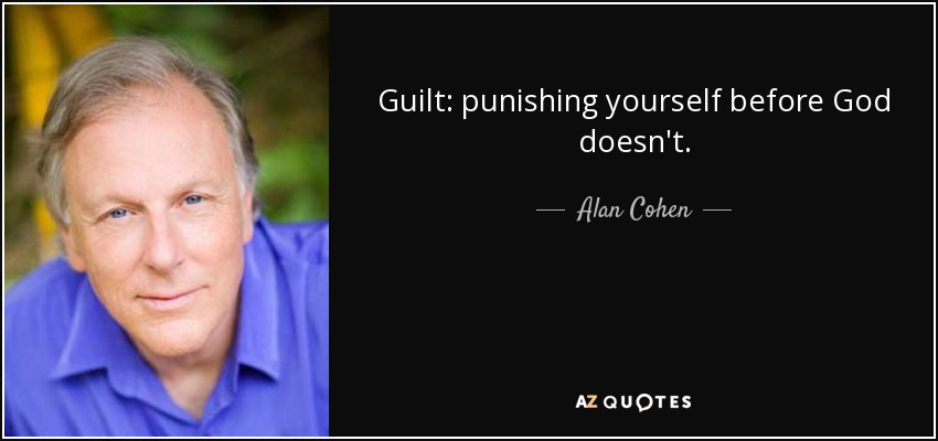Guilt: punishing yourself before God doesn't. - Alan Cohen